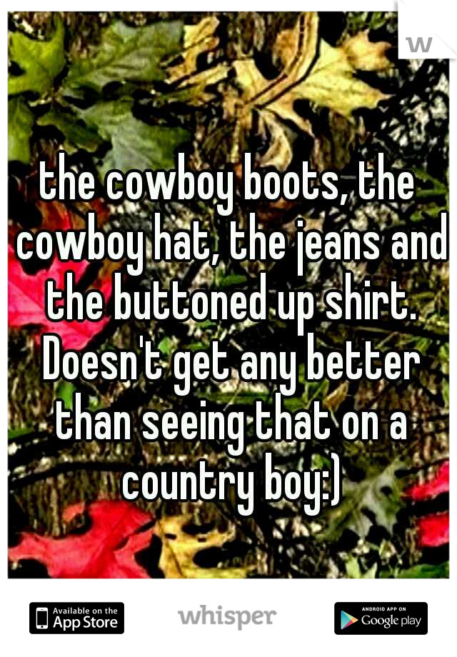the cowboy boots, the cowboy hat, the jeans and the buttoned up shirt. Doesn't get any better than seeing that on a country boy:)