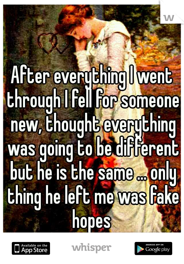 After everything I went through I fell for someone new, thought everything was going to be different but he is the same ... only thing he left me was fake hopes