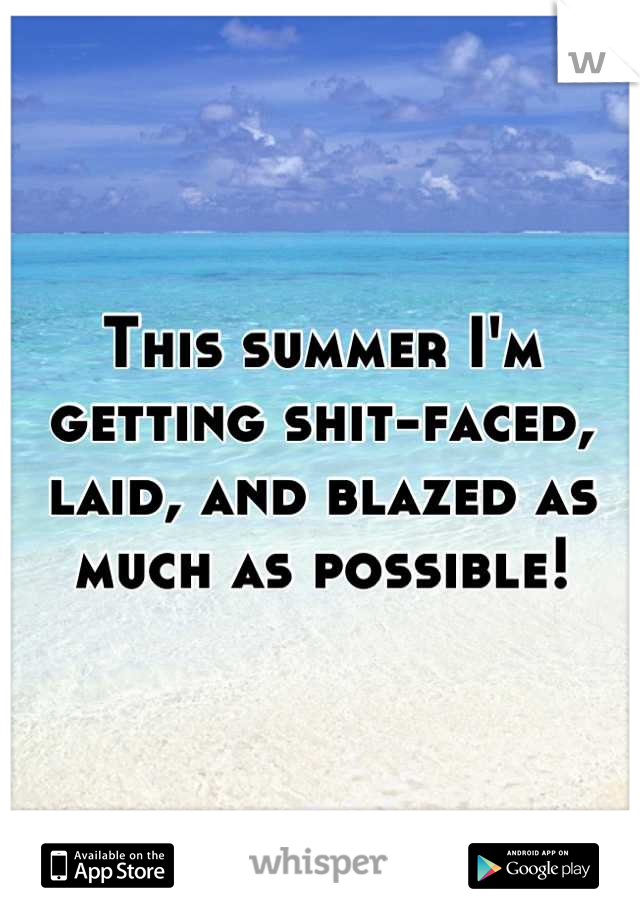 This summer I'm getting shit-faced, laid, and blazed as much as possible!