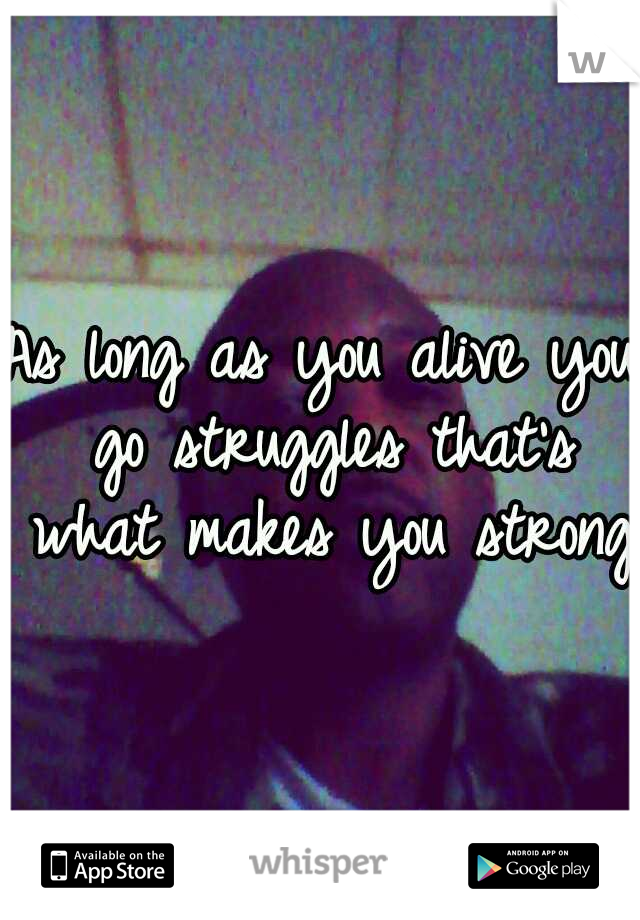 As long as you alive you go struggles that's what makes you strong