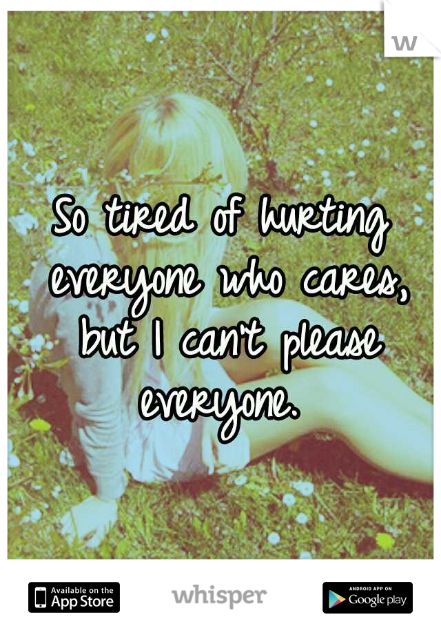So tired of hurting everyone who cares, but I can't please everyone.