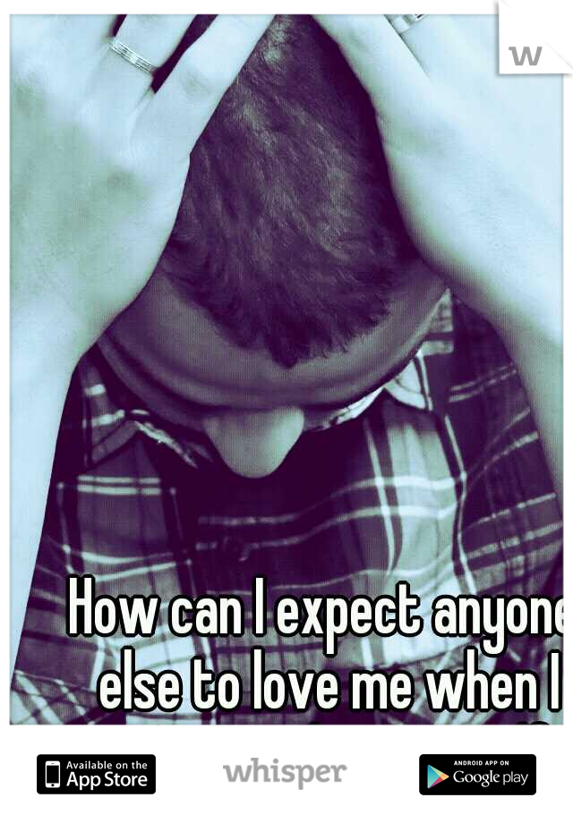 How can I expect anyone else to love me when I can't even love myself?