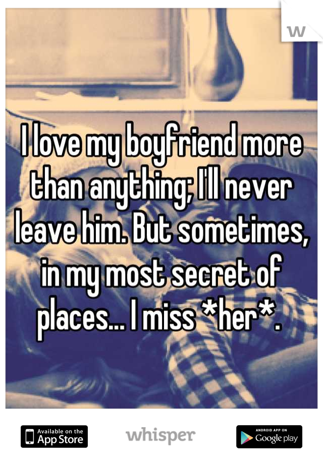 I love my boyfriend more than anything; I'll never leave him. But sometimes, in my most secret of places... I miss *her*.