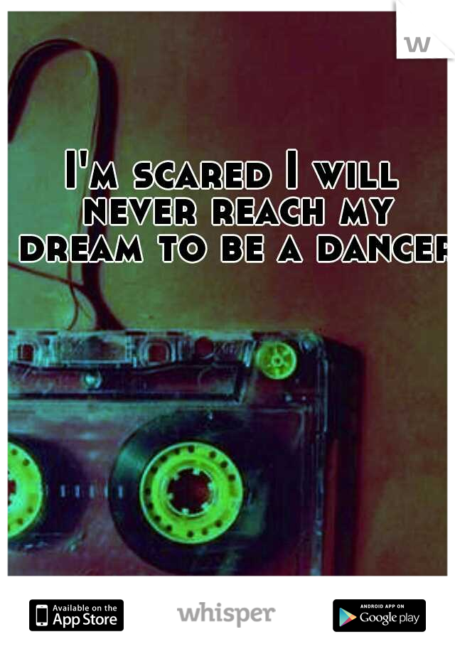 I'm scared I will never reach my dream to be a dancer