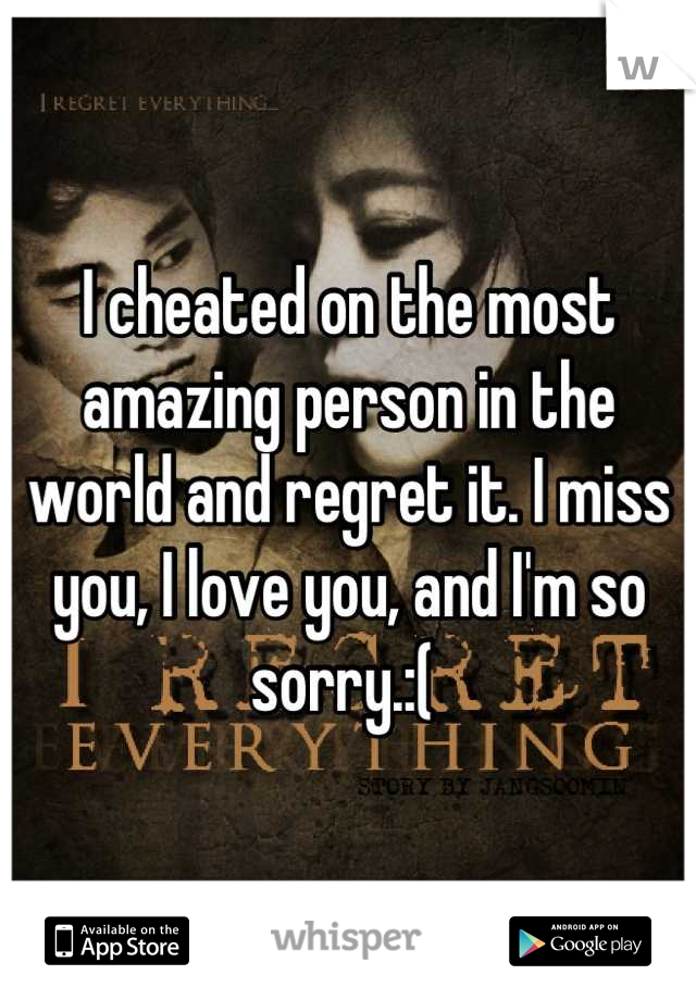 I cheated on the most amazing person in the world and regret it. I miss you, I love you, and I'm so sorry.:(