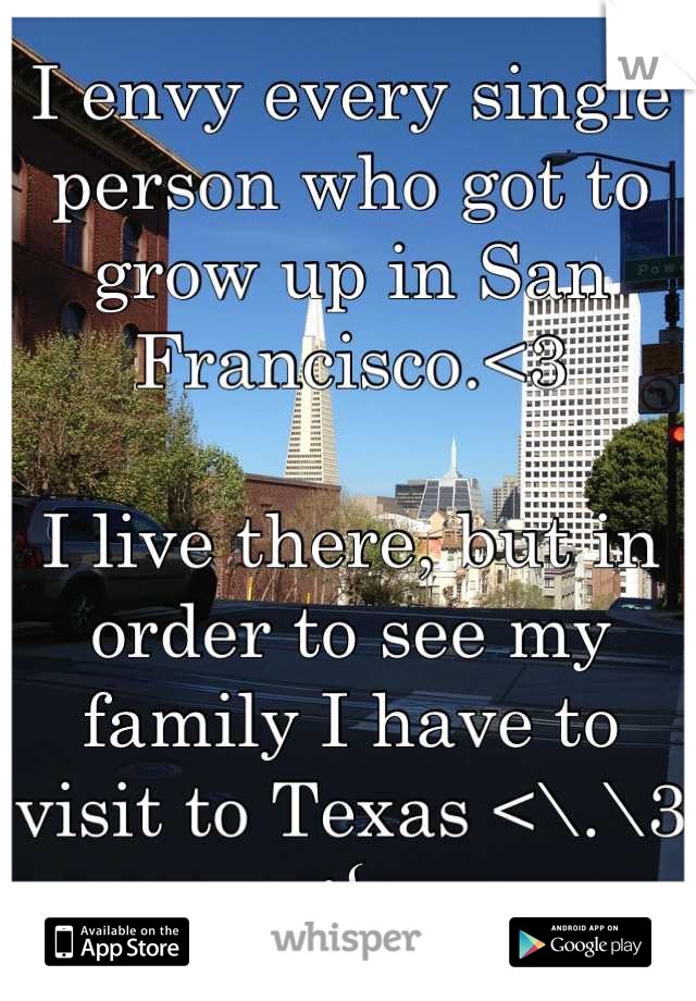 I envy every single person who got to grow up in San Francisco.<3   I live there, but in order to see my family I have to visit to Texas <\.\3 :{