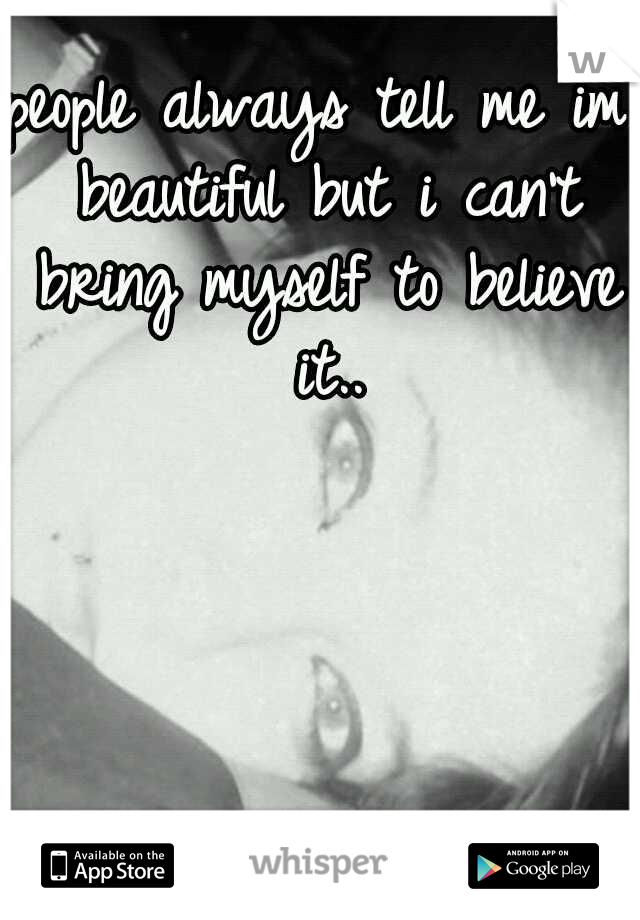 people always tell me im beautiful but i can't bring myself to believe it..