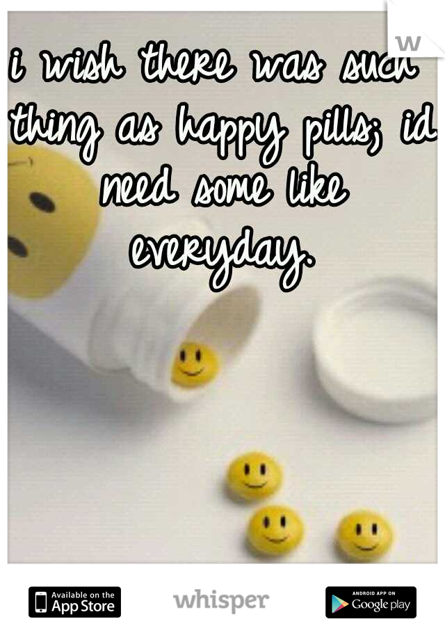 i wish there was such thing as happy pills; id need some like everyday.