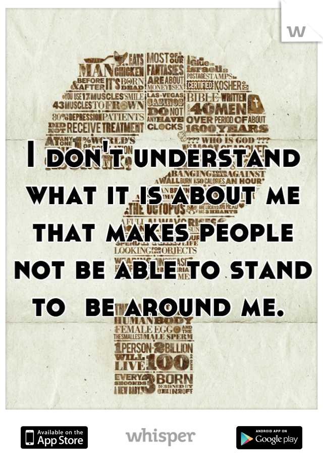 I don't understand what it is about me that makes people not be able to stand to  be around me.