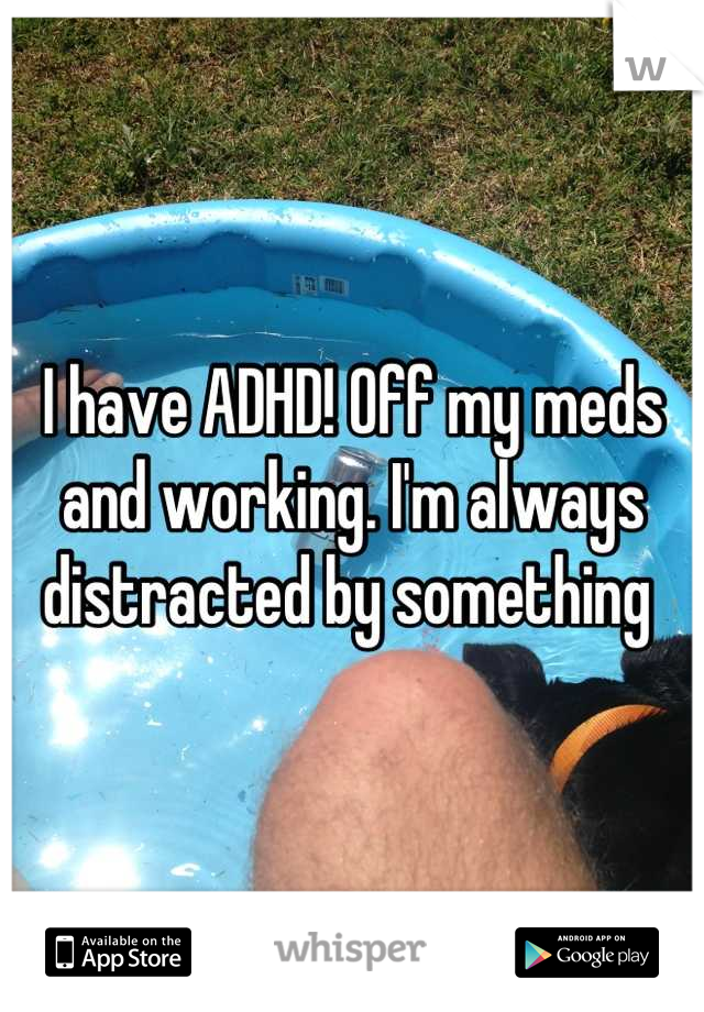I have ADHD! Off my meds and working. I'm always distracted by something