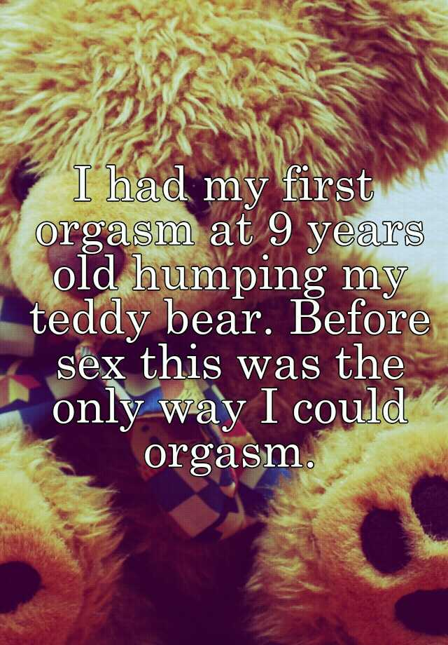 I had my first orgasm at 9 years old humping my teddy bear  Before