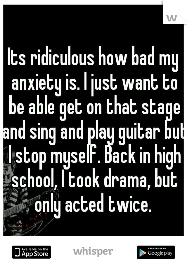 Its ridiculous how bad my anxiety is. I just want to be able get on that stage and sing and play guitar but I stop myself. Back in high school, I took drama, but only acted twice.