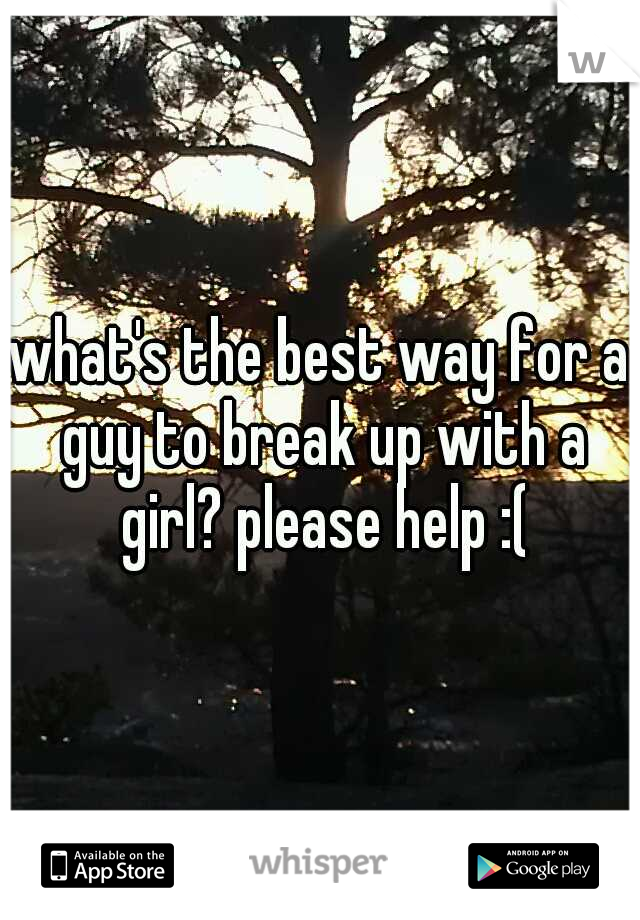what's the best way for a guy to break up with a girl? please help :(