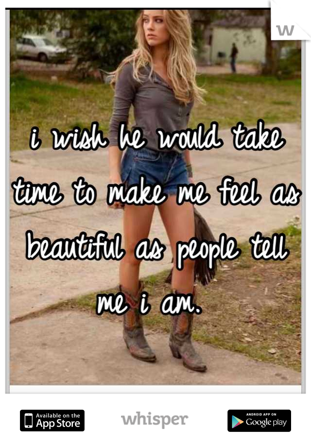 i wish he would take time to make me feel as beautiful as people tell me i am.