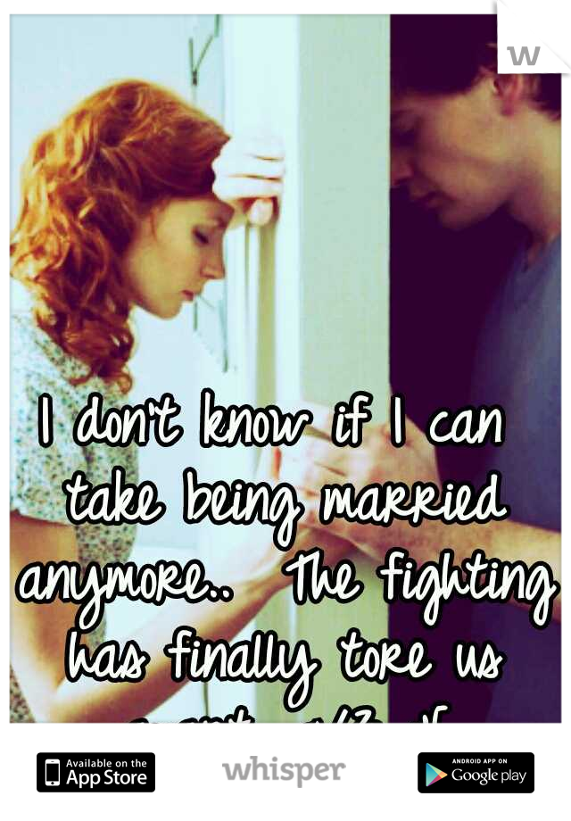 I don't know if I can take being married anymore..  The fighting has finally tore us apart.. </3 :'[