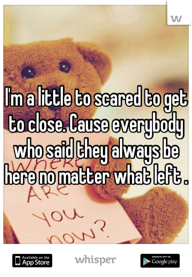 I'm a little to scared to get to close. Cause everybody who said they always be here no matter what left .