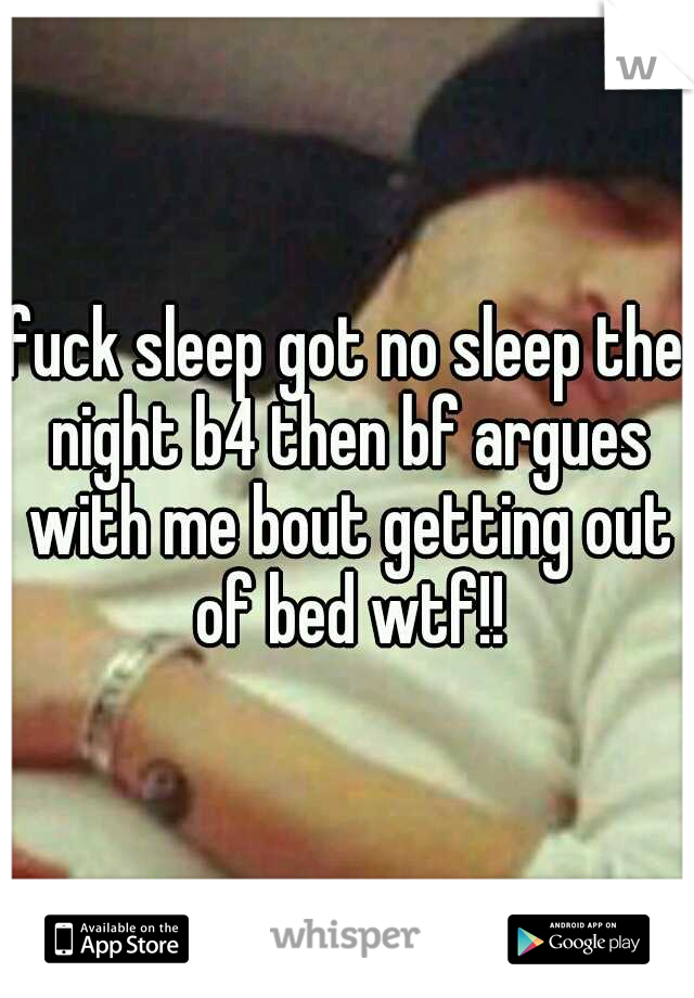 fuck sleep got no sleep the night b4 then bf argues with me bout getting out of bed wtf!!