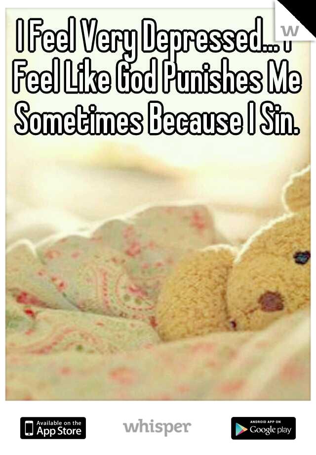 I Feel Very Depressed... I Feel Like God Punishes Me Sometimes Because I Sin.