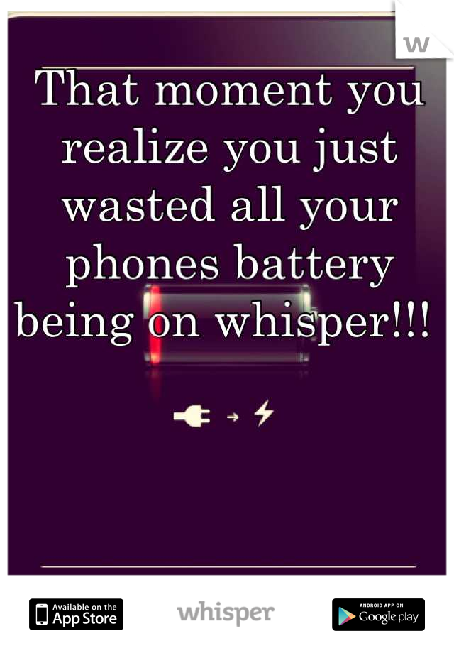 That moment you realize you just wasted all your phones battery being on whisper!!!