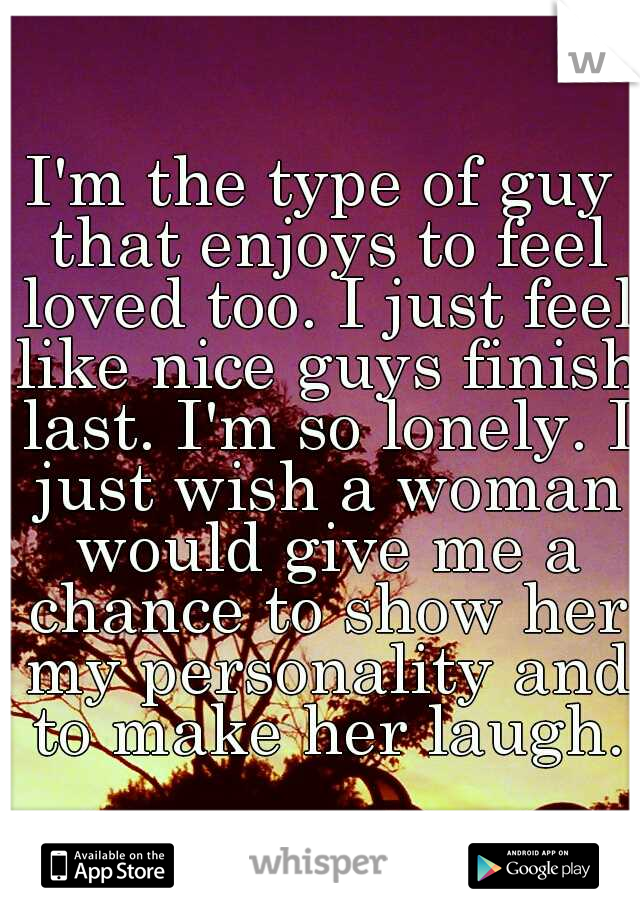 I'm the type of guy that enjoys to feel loved too. I just feel like nice guys finish last. I'm so lonely. I just wish a woman would give me a chance to show her my personality and to make her laugh.
