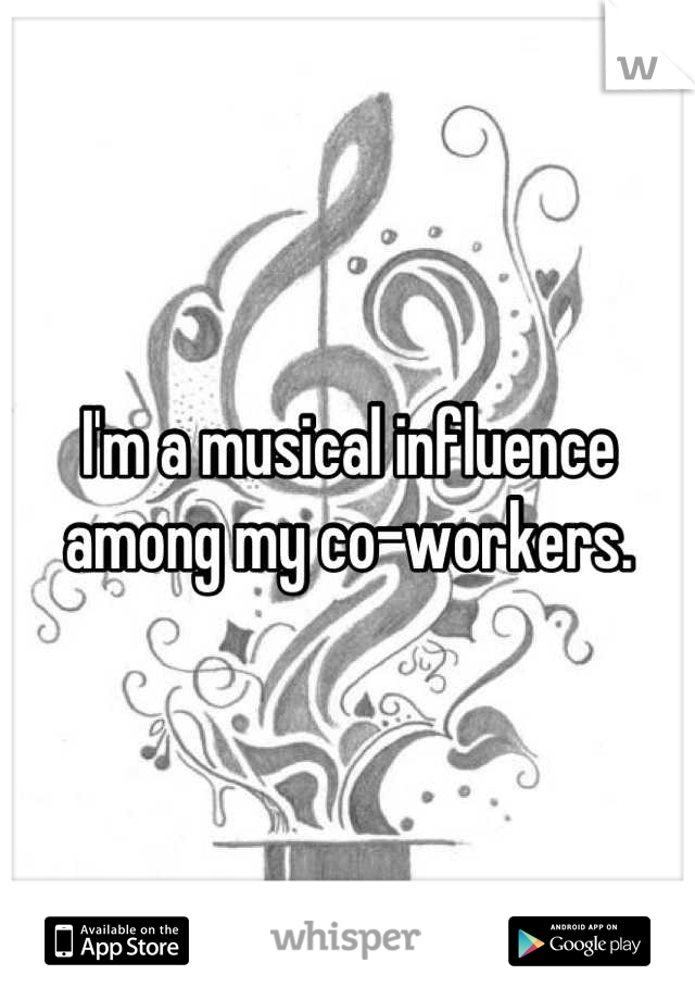 I'm a musical influence among my co-workers.