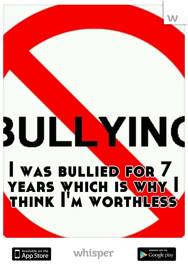 I was bullied for 7 years which is why I think I'm worthless