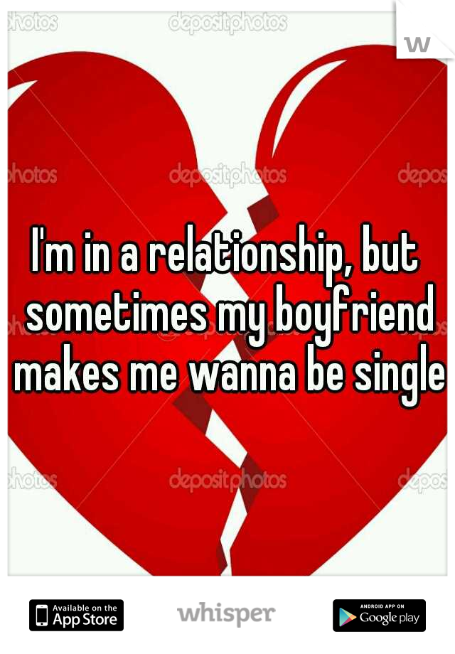 I'm in a relationship, but sometimes my boyfriend makes me wanna be single