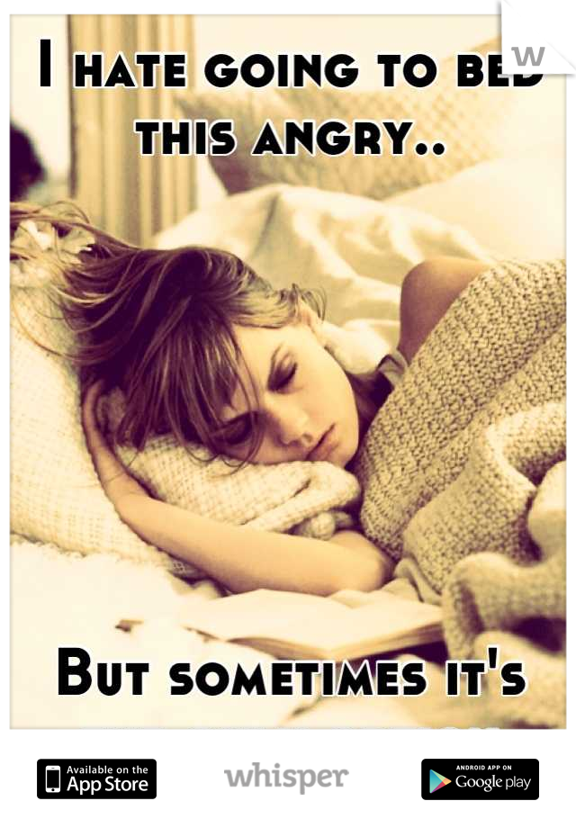 I hate going to bed this angry..        But sometimes it's the only option