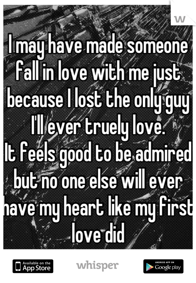 I may have made someone fall in love with me just because I lost the only guy I'll ever truely love.  It feels good to be admired but no one else will ever have my heart like my first love did
