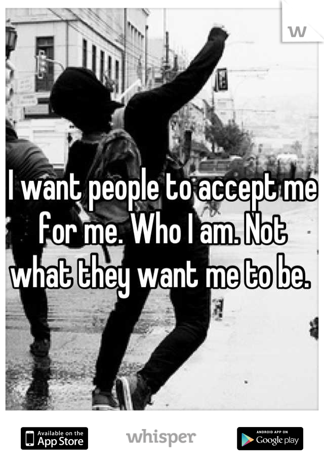 I want people to accept me for me. Who I am. Not what they want me to be.
