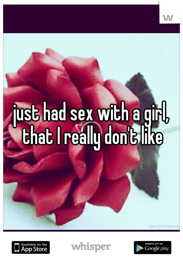 just had sex with a girl, that I really don't like