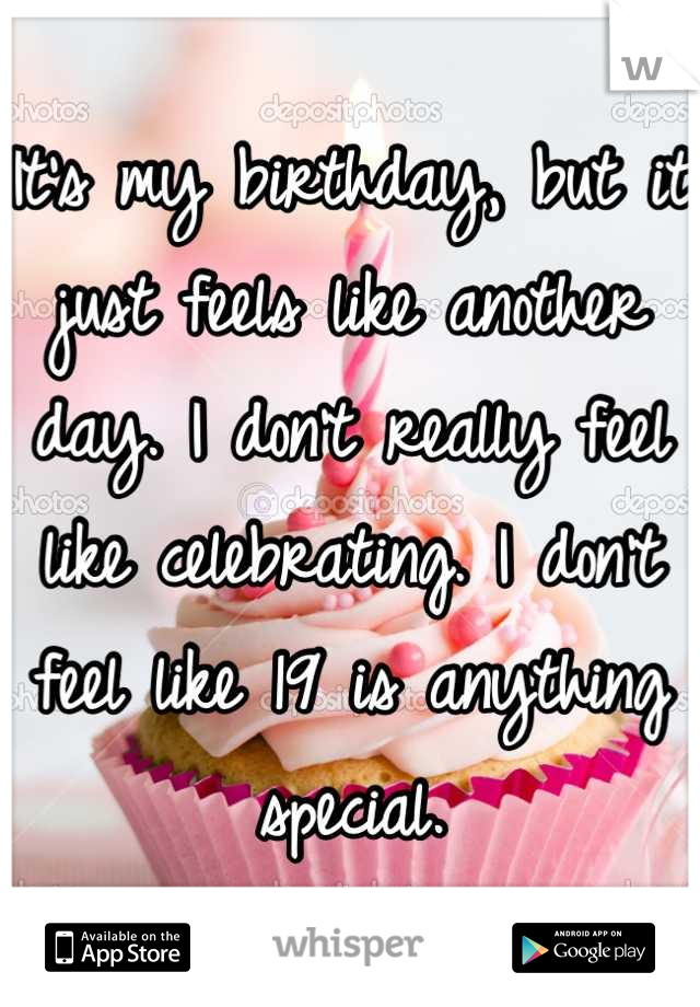 It's my birthday, but it just feels like another day. I don't really feel like celebrating. I don't feel like 19 is anything special.