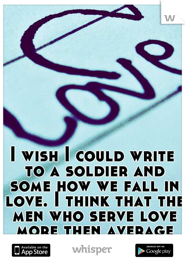 I wish I could write to a soldier and some how we fall in love. I think that the men who serve love more then average men. My opinion.