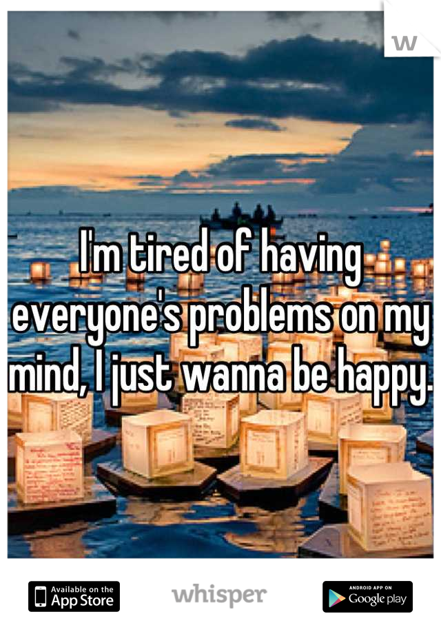 I'm tired of having everyone's problems on my mind, I just wanna be happy.