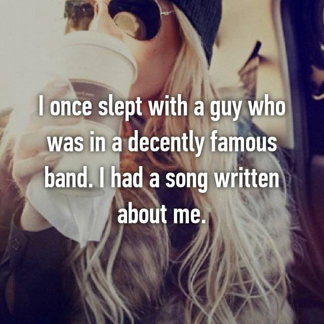 I once slept with a guy who was in a decently famous band. I had a song written about me.