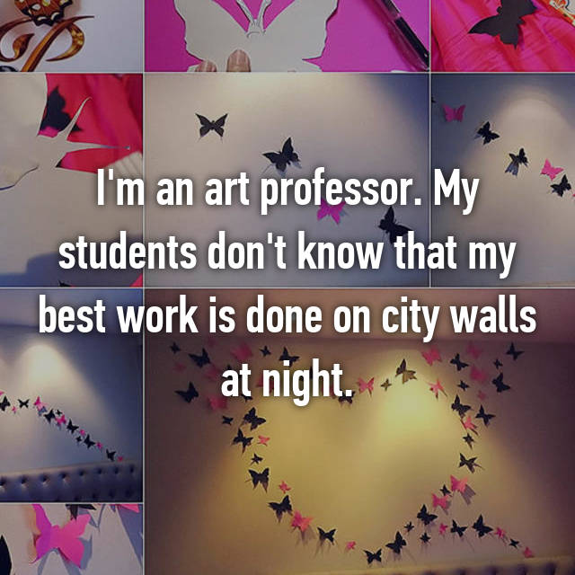 I'm an art professor. My students don't know that my best work is done on city walls at night.