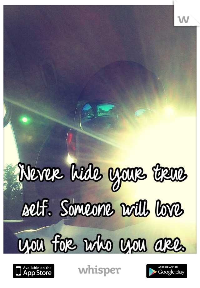 Never hide your true self. Someone will love you for who you are.