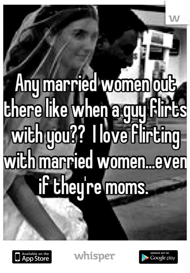 Any married women out there like when a guy flirts with you??  I love flirting with married women...even if they're moms.