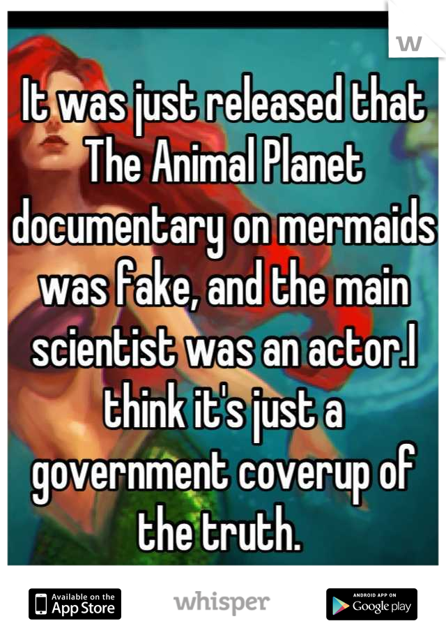 It was just released that The Animal Planet documentary on mermaids was fake, and the main scientist was an actor.I think it's just a government coverup of the truth.