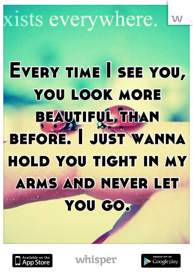 Every time I see you, you look more beautiful than before. I just wanna hold you tight in my arms and never let you go.