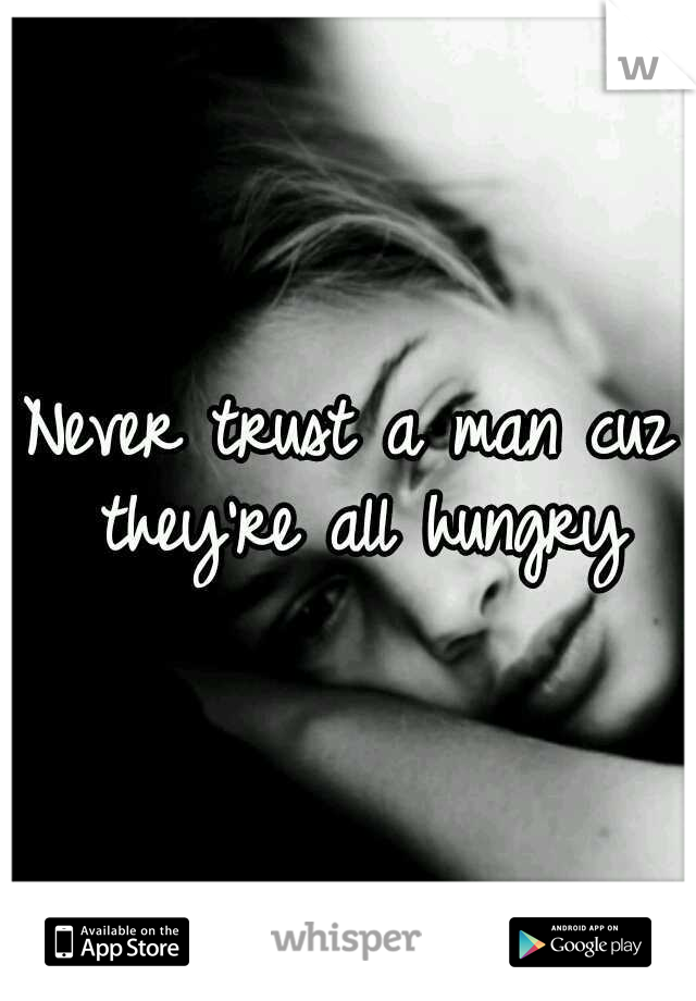 Never trust a man cuz they're all hungry
