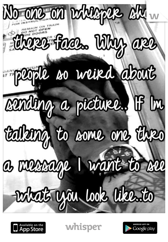 No one on whisper shows there face.. Why are people so weird about sending a picture.. If Im talking to some one thro a message I want to see what you look like..to much to ask? Message me..