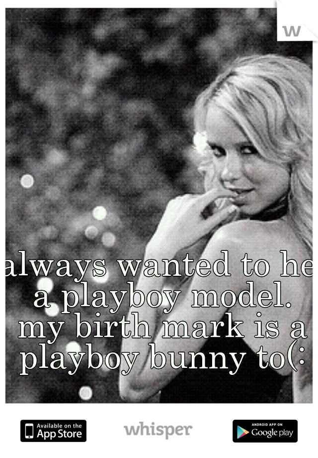 always wanted to he a playboy model. my birth mark is a playboy bunny to(: