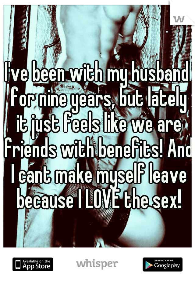 I've been with my husband for nine years, but lately it just feels like we are friends with benefits! And I cant make myself leave because I LOVE the sex!