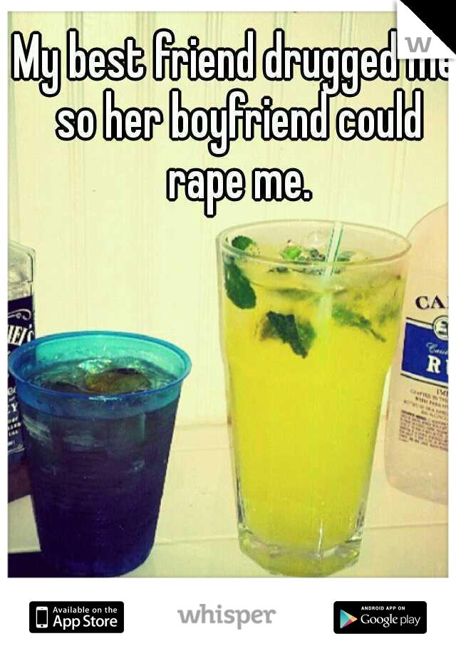 My best friend drugged me so her boyfriend could rape me.
