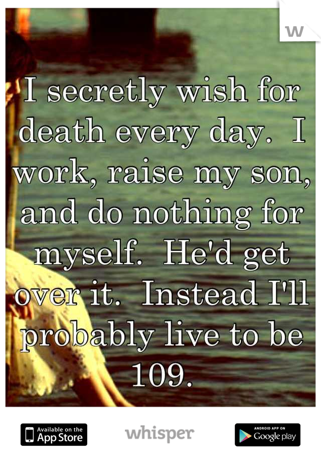 I secretly wish for death every day.  I work, raise my son, and do nothing for myself.  He'd get over it.  Instead I'll probably live to be 109.