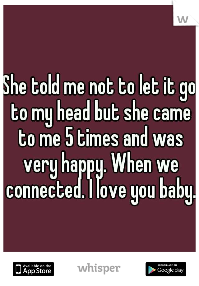She told me not to let it go to my head but she came to me 5 times and was very happy. When we connected. I love you baby.