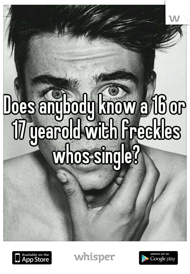Does anybody know a 16 or 17 yearold with freckles whos single?