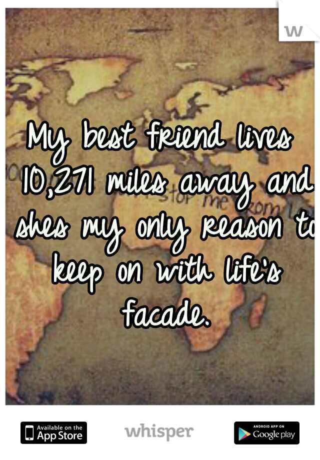 My best friend lives 10,271 miles away and shes my only reason to keep on with life's facade.