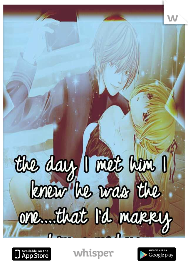 the day I met him I knew he was the one....that I'd marry him someday